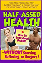 Half-Assed Health: How To Look Good Naked WITHOUT Starving, Suffering, Or Surgery! Kindle Edition