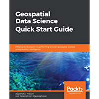 Geospatial Data Science Quick Start Guide: Effective techniques for performing smarter geospatial analysis using location intelligence
