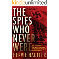 The Spies Who Never Were: The True Story of the Nazi Spies Who Were Actually Allied Double Agents