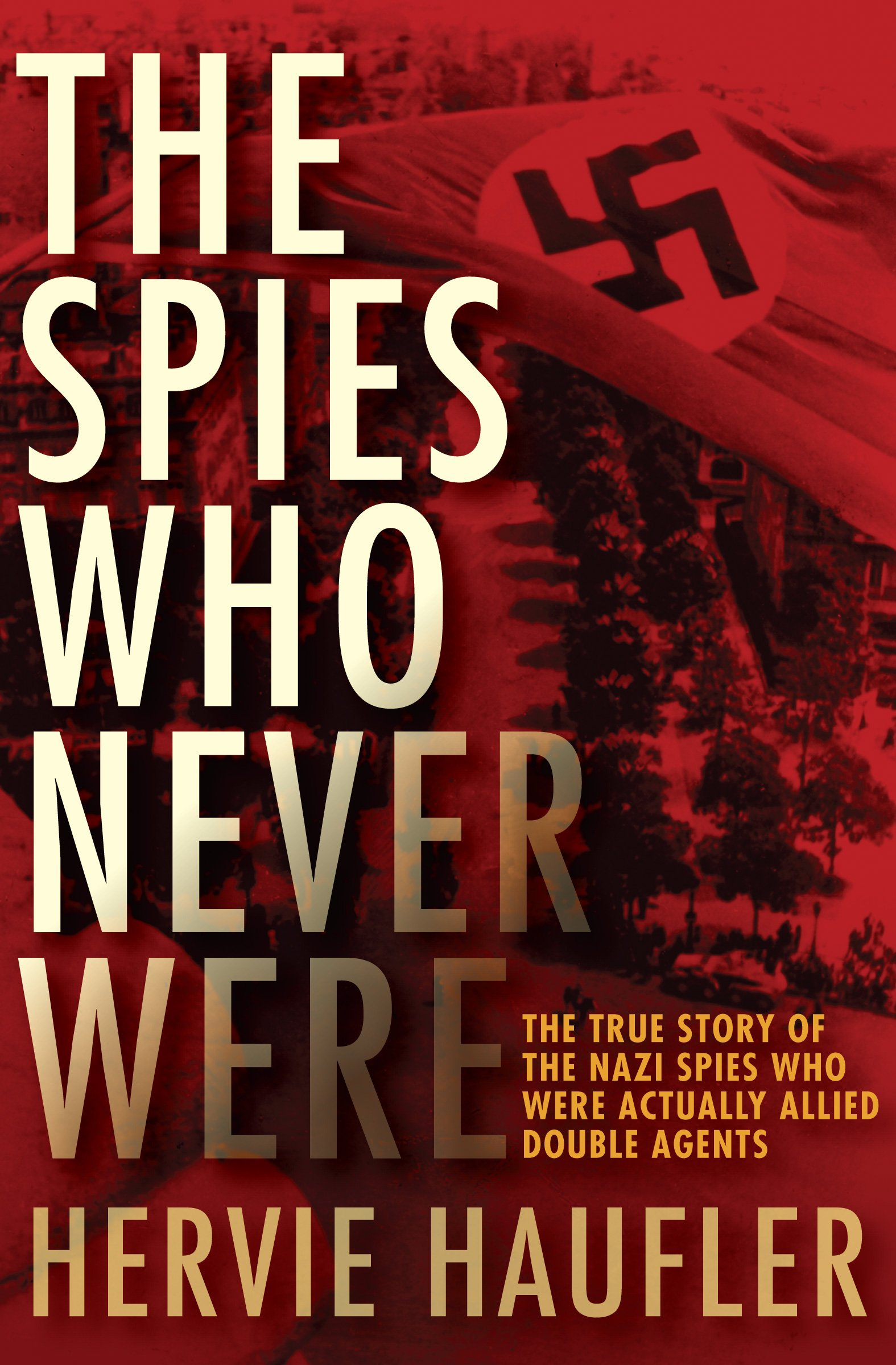 The Spies Who Never Were: The True Story Of The Nazi Spies Who Were  Actually Allied Double Agents: Hervie Haufler: 9781497638167: Amazon:  Books