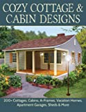 Cozy Cottage & Cabin Designs: 200+ Cottages, Cabins, A-Frames, Vacation Homes, Apartment Garages, Sheds & More (Creative…