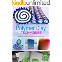 The Polymer Clay Techniques : Discover The Wealth Of Creative Possibilities That Polymer Clay Has To Offer: Discover The…