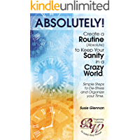 Organization Book: Absolutely! Create a Routine to Keep Your Sanity in a Crazy World: Simple Steps to De-Stress and Organize Your Time (scheduling help)