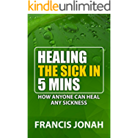 HEALING THE SICK IN FIVE MINUTES: HOW ANYONE CAN HEAL ANY SICKNESS