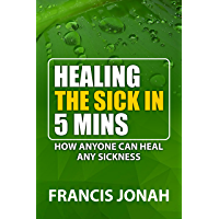Healing The Sick In 5 Minutes : How Anyone Can Heal Any Sickness