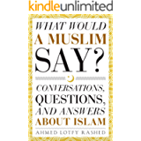 What Would a Muslim Say: Conversations, Questions, and Answers About Islam