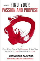 How To Find Your Passion And Purpose: Four Easy Steps to Discover A Job You Want And Live the Life You Love (The Art of Living Book 1) Kindle Edition