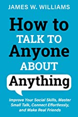 How to Talk to Anyone About Anything: Improve Your Social Skills, Master Small Talk, Connect Effortlessly, and Make Real Friends (Communication Skills Training Book 7) Kindle Edition