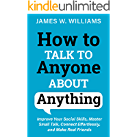 How to Talk to Anyone About Anything: Improve Your Social Skills, Master Small Talk, Connect Effortlessly, and Make Real…