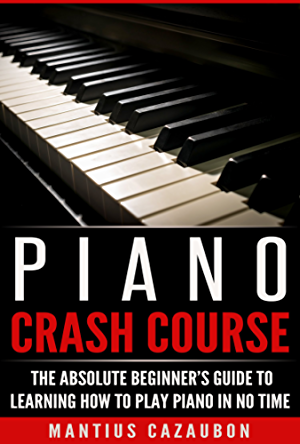 Piano Crash Course: The Absolute Beginner�s Guide To Learning How To Play Piano In No Time