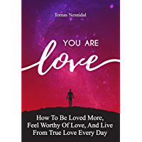 You Are Love: How To Be Loved More, Feel Worthy Of Love, And Live From True Love Every Day (English Edition)