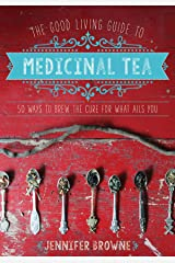 The Good Living Guide to Medicinal Tea: 50 Ways to Brew the Cure for What Ails You Hardcover
