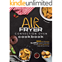 Air Fryer Convection Oven Cookbook: 300 Easy and Effortless Quality Recipes to Cook, Bake and Grill Delicious and…