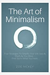 The Art of Minimalism: Four Strategies To Simplify Your Life Just As Much As You Want -  Find Joy In What You Have Kindle Edition