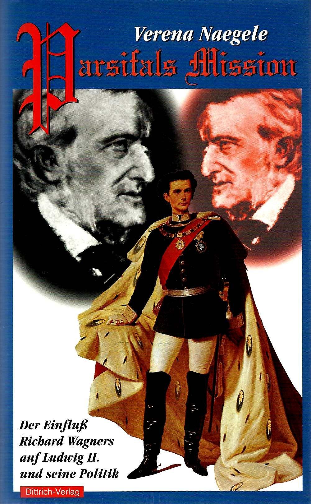 Parsifals Mission. Der Einfluß Richard Wagners auf Ludwig II. und seine Politik Taschenbuch – März 2000 Verena Naegele Dittrich Verlag GmbH 3920862090