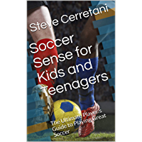 Soccer Sense for Kids and Teenagers: The Ultimate Player's Guide to Playing Great Soccer (English Edition)