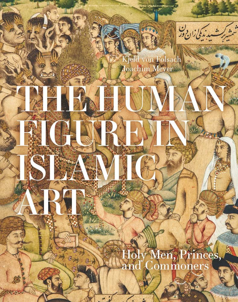Read Online The Human Figure in Islamic Art: Holy Men, Princes, and Commoners pdf