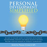 Personal Development Simplified: An Easy to Follow Guide to Personal Development for Beginners. Identify and Break Negative Patterns. Become a Better Version of Yourself. Guaranteed.
