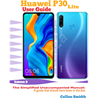 Huawei P30 Lite User Guide: The Simplified Unaccompanied Manual: A guide that should have been in the box (English Edition)