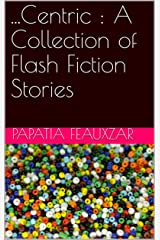 ...Centric : A Collection of Flash Fiction Stories Kindle Edition