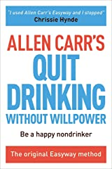 Allen Carr's Quit Drinking Without Willpower: Be a happy nondrinker (Allen Carr's Easyway Book 6) Kindle Edition