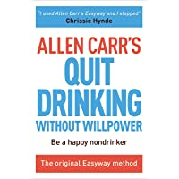 Allen Carr's Quit Drinking Without Willpower: Be a happy nondrinker (Allen Carr's...