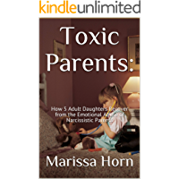 Toxic Parents: How 5 Adult Daughters Recover from the Emotional Abuse of Narcissistic Parents