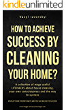 How to achieve success by cleaning your home?: A collection of mega useful LIFEHACKS about  house cleaning, your own consciousness and the way to success - SECOND COVER  EDITION - SOME SECRET INSIDE