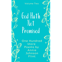 God Hath Not Promised - One Hundred More Poems by Annie Johnson Flint (Annie Johnson Flint Collection Book 2)