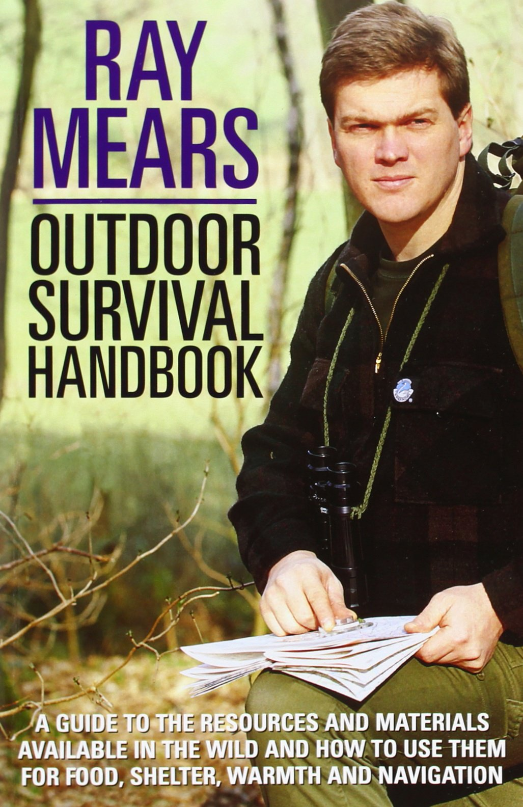 Ray Mears Outdoor Survival Handbook  A Guide To The Materials In The Wild And How To Use Them For Food Warmth Shelter And Navigation  The Classic Indispensable Guide To Surviving The Outdoors