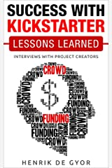 Success with Kickstarter: Lessons Learned: Interviews with project creators Kindle Edition