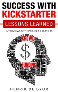 Success with Kickstarter: Lessons Learned: Interviews with project creators