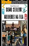 Arte da conquista: Como seduzir mulheres na rua: Como conquistar mulheres na rua, onibus, mercado...