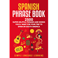 Spanish Phrase Book: 2500 Super Helpful Phrases and Words You'll Want for Your Trip to Spain or South America (English Edition)