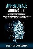 Aprendizaje Automático: La Guía Definitiva para Principiantes para Comprender el Aprendizaje Automático (Machine Learning Guide for Beginners Spanish Edition / En Español)