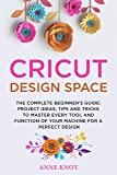 Cricut Design Space: The Complete Beginner's Guide: Projects Ideas, Tips and Tricks to Master Every Tool and Function of your Machine for a Perfect Design