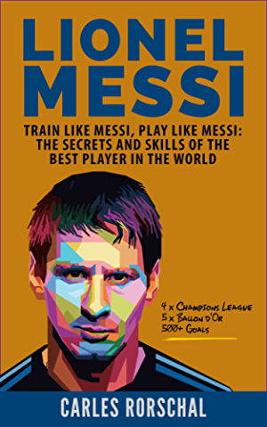 Lionel Messi: Train Like Messi; Play Like Messi - The Secrets and Skills Of The Best Player In The World