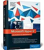 Microsoft Hyper-V: Das Handbuch für Administratoren. Aktuell zu Windows Server 2016. Design, Installation, Best Practices. Sicherheit, Migration. für mittlere und große IT-Umgebungen