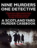 A SCOTLAND YARD MURDER CASEBOOK: Classic Crime - the True Story of Nine Murders and One British Detective (English Edition)