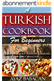 A Turkish Cookbook for Beginners: Learn Delicious Turkish Cooking in Only Minutes (Turkish Cooking at Home, Ethnic Cookbooks, and Turkish Cook Books 1) (English Edition)