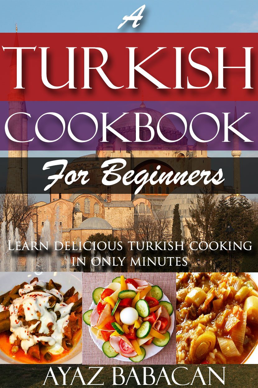 A Turkish Cookbook For Beginners  Learn Delicious Turkish Cooking In Only Minutes  Turkish Cooking At Home Ethnic Cookbooks And Turkish Cook Books 1   English Edition