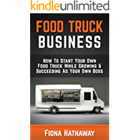Food Truck Business: How To Start Your Own Food Truck While Growing & Succeeding As Your Own Boss (Food Truck, Food Truck Business, Passive Income, Food ... Truck Startup, Food Truck Business Plan,)