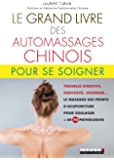 Le grand livre des automassages chinois pour se soigner: Troubles digestifs, nervosité, insomnie... Le massage des points d'acupuncture pour soulager + de 70 pathologies