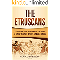 The Etruscans: A Captivating Guide to the Etruscan Civilization of Ancient Italy That Preceded the Roman Republic (English Edition)