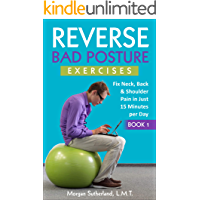 Reverse Bad Posture Exercises: Fix Neck, Back & Shoulder Pain in Just 15 Minutes per Day (Reverse Your Pain Book 1)