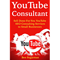 YouTube Consultant: Sell Done-For-You YouTube SEO Consulting Services to Small Businesses (English Edition)