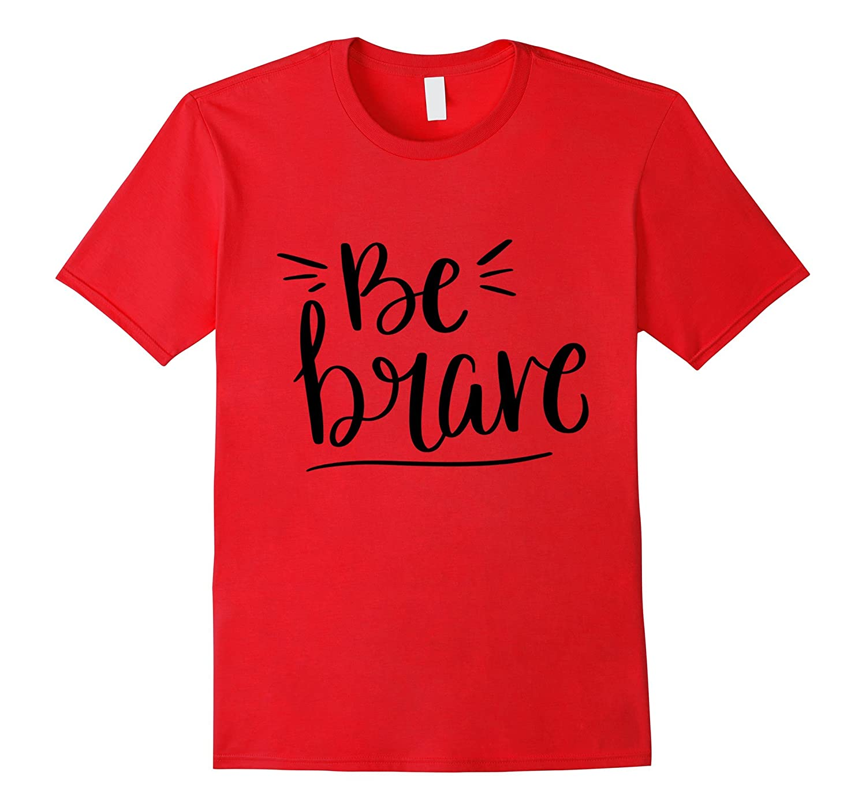 Be Brave Quote Shirt Cool Cute Pretty Womens Girls T-Shirt-TH