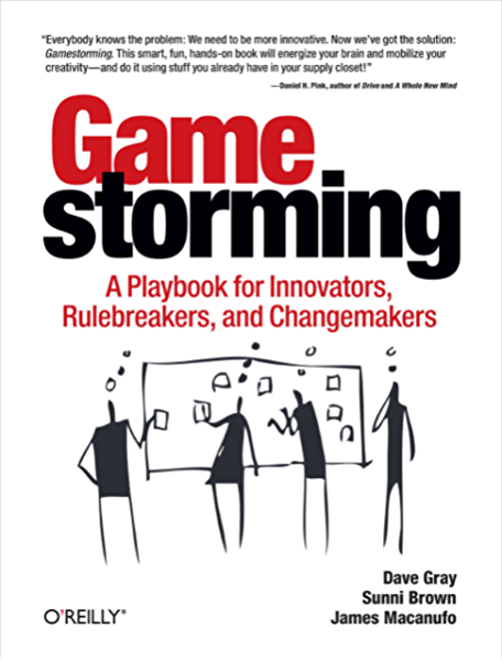 Gamestorming: A Playbook for Innovators, Rulebreakers, and ...