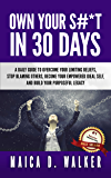 Own Your S#*T in 30 Days: A Daily Guide to Overcome Your Limiting Beliefs, Stop Blaming Others, Become Your Empowered Ideal Self, and Build Your Purposeful Legacy