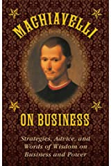 Machiavelli on Business: Strategies, Advice, and Words of Wisdom on Business and Power Kindle Edition